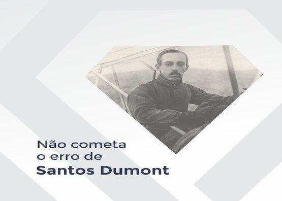 Não cometa o erro de Santos Dumont!